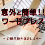 公開日時を指定しよう【意外と簡単!!ワードプレス】